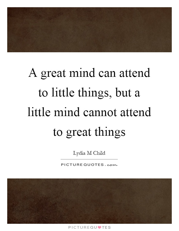A great mind can attend to little things, but a little mind cannot attend to great things Picture Quote #1