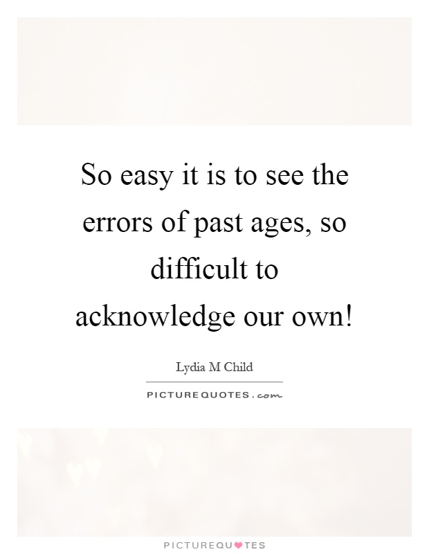 So Easy It Is To See The Errors Of Past Ages, So Difficult