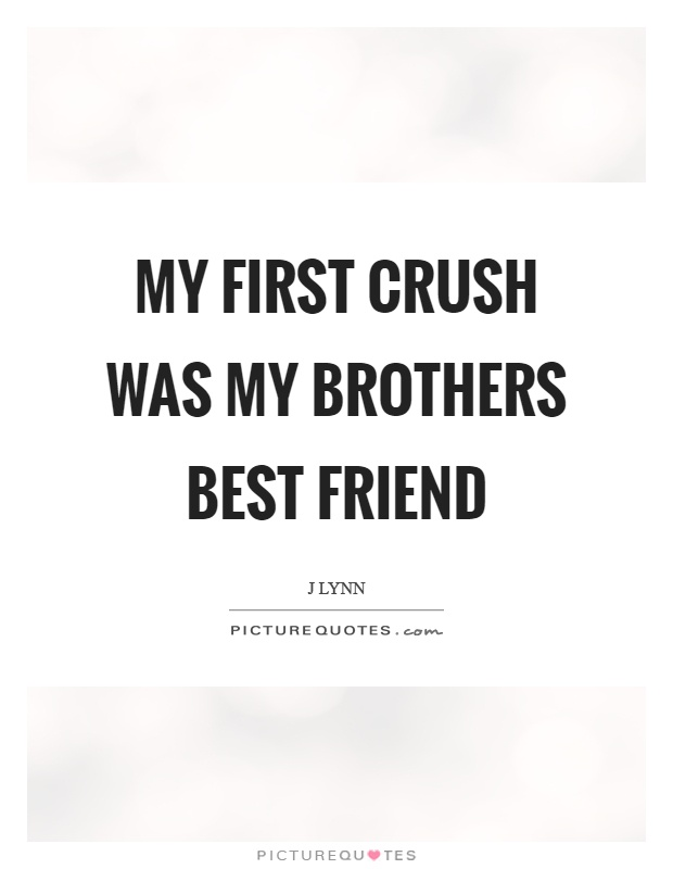 My first crush was my brothers best friend Picture Quote #1