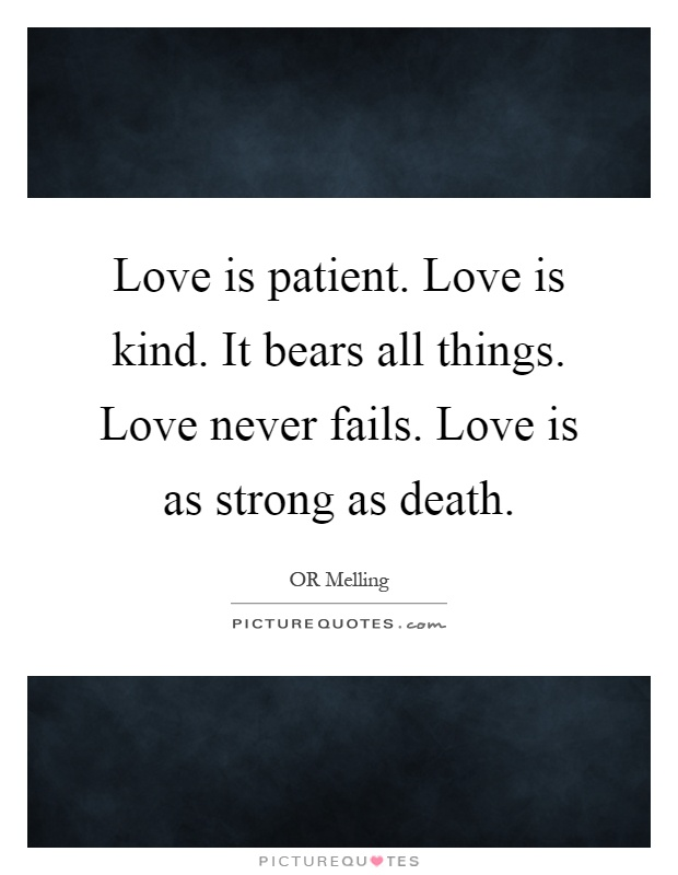 Love is patient. Love is kind. It bears all things. Love never fails. Love is as strong as death Picture Quote #1