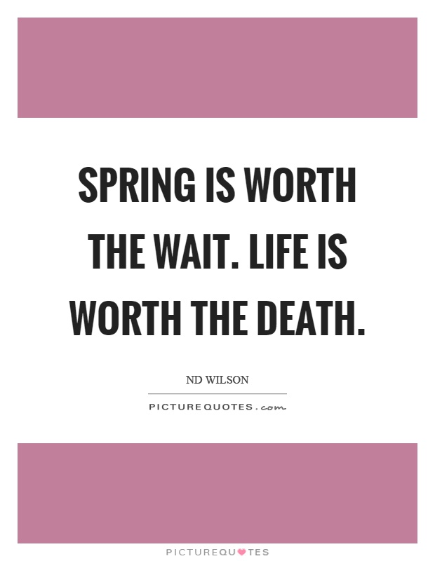 Spring is worth the wait. Life is worth the death Picture Quote #1
