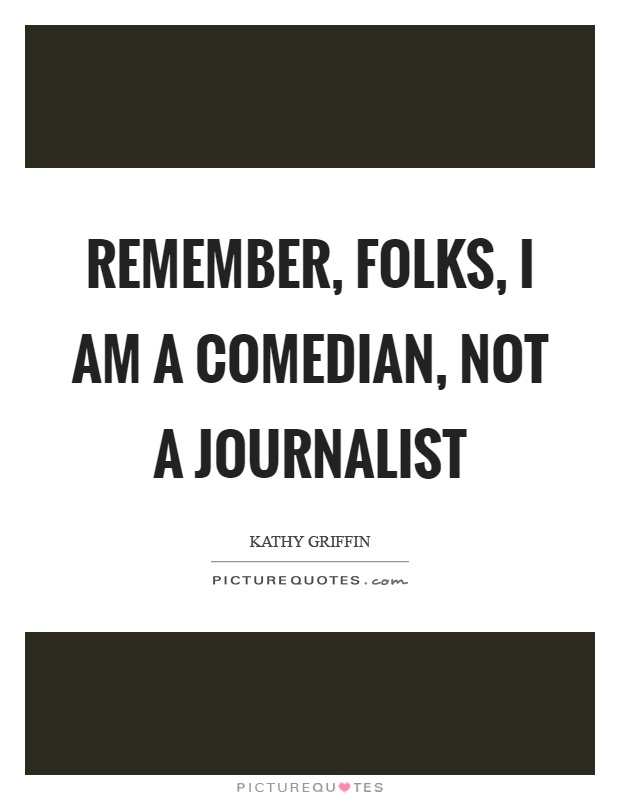 Remember, folks, I am a comedian, not a journalist Picture Quote #1