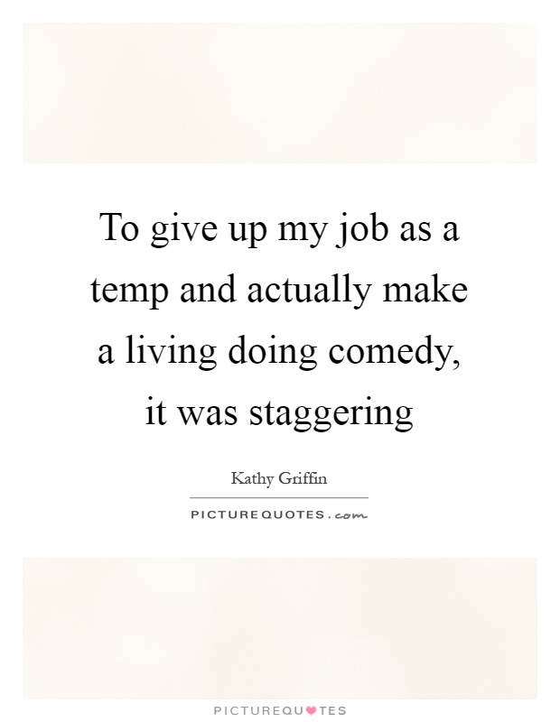To give up my job as a temp and actually make a living doing comedy, it was staggering Picture Quote #1