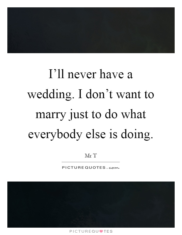 I'll never have a wedding. I don't want to marry just to do what