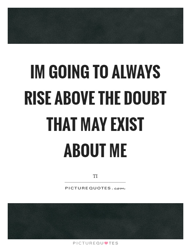 Im going to always rise above the doubt that may exist about me Picture Quote #1