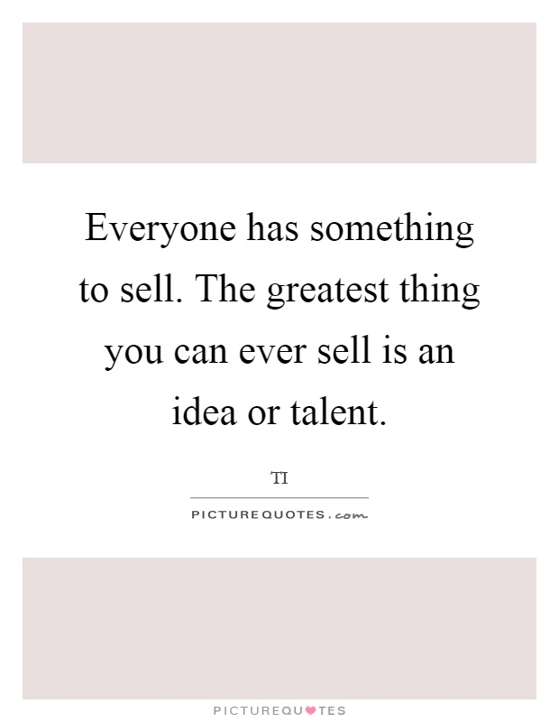 Everyone has something to sell. The greatest thing you can ever sell is an idea or talent Picture Quote #1