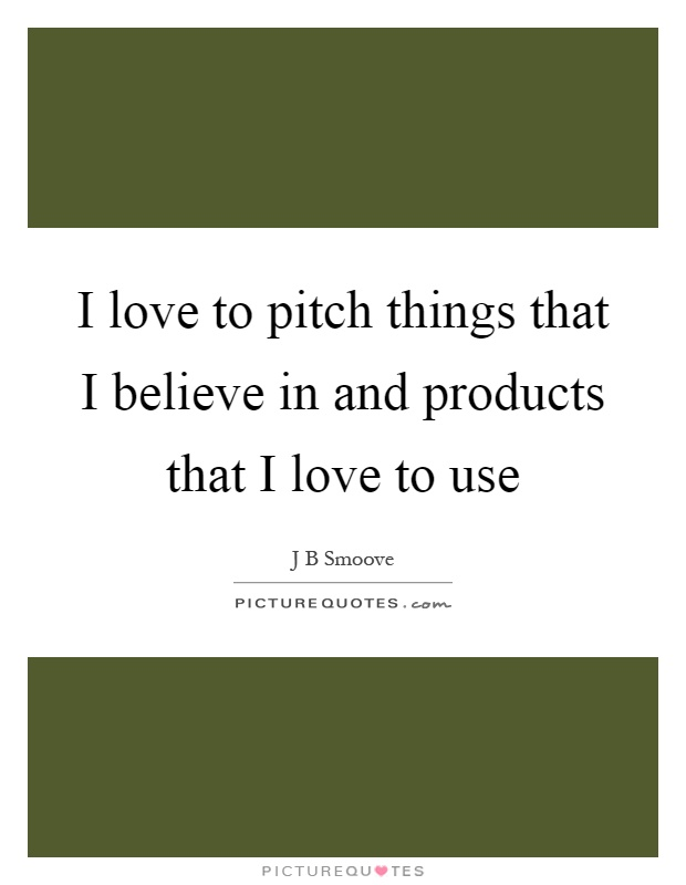 I love to pitch things that I believe in and products that I love to use Picture Quote #1