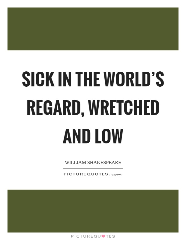 Sick in the world's regard, wretched and low Picture Quote #1