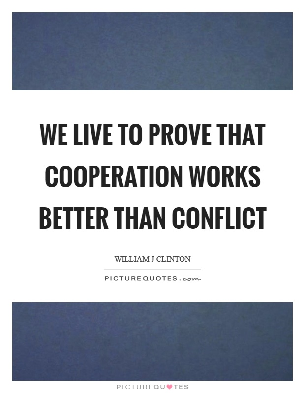 We live to prove that cooperation works better than conflict Picture Quote #1