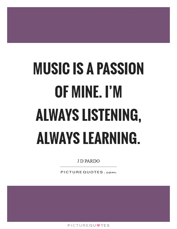 Music is a passion of mine. I'm always listening, always learning Picture Quote #1