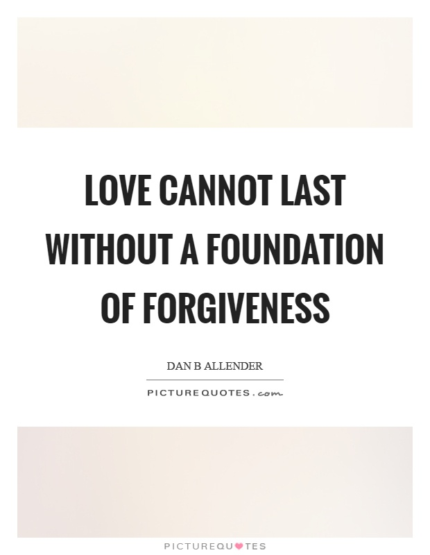 Love cannot last without a foundation of forgiveness Picture Quote #1