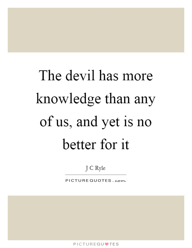The devil has more knowledge than any of us, and yet is no better for it Picture Quote #1