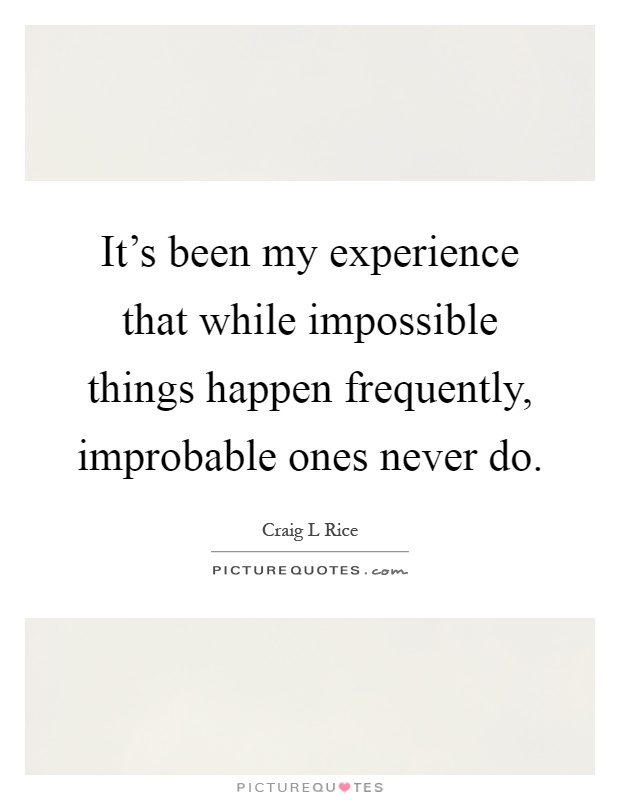 It's been my experience that while impossible things happen frequently, improbable ones never do Picture Quote #1