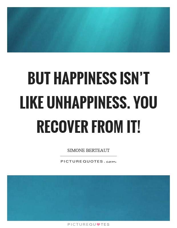 But happiness isn't like unhappiness. You recover from it! Picture Quote #1