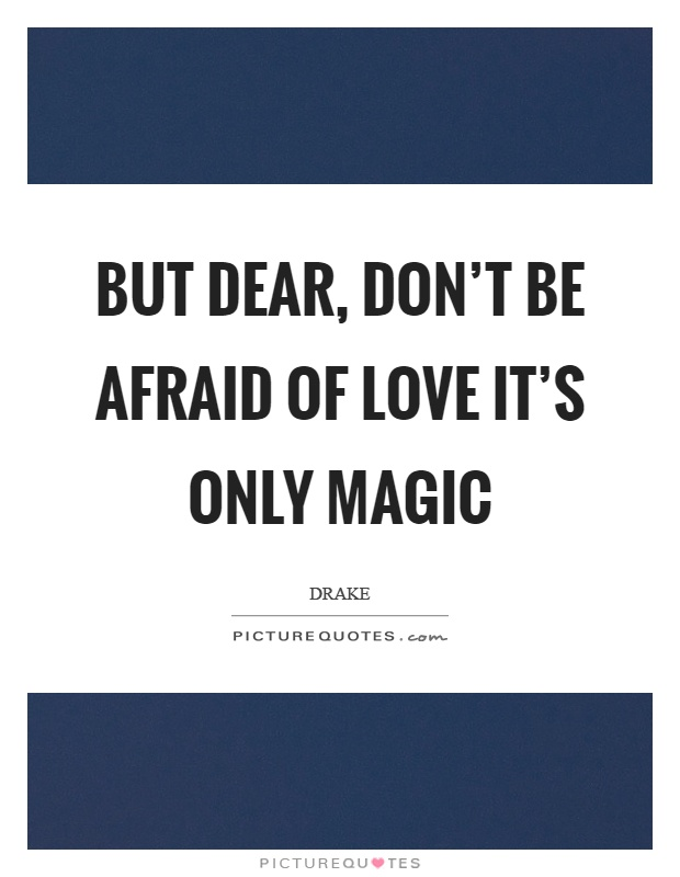 But dear, don't be afraid of love it's only magic Picture Quote #1