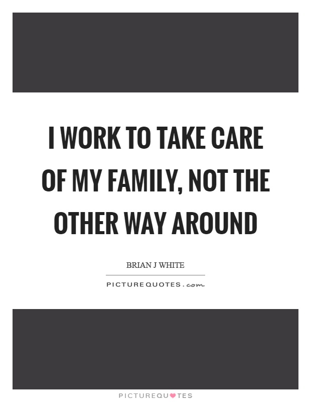 I work to take care of my family, not the other way around Picture Quote #1