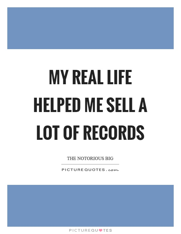 My real life helped me sell a lot of records Picture Quote #1