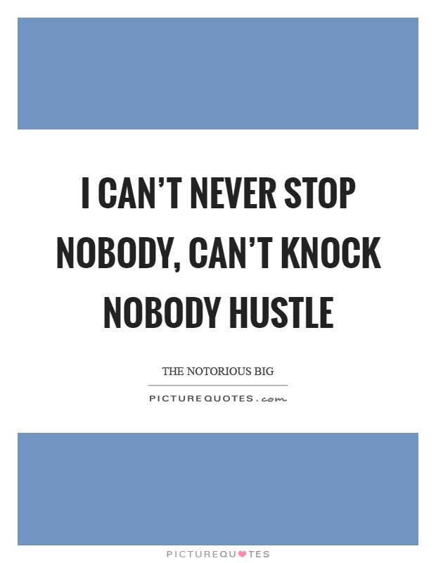 I can't never stop nobody, can't knock nobody hustle Picture Quote #1
