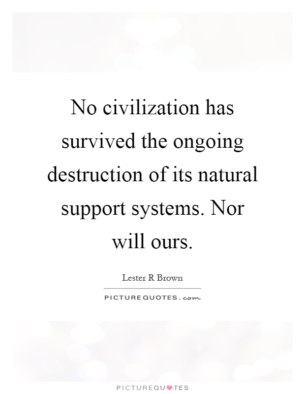 No civilization has survived the ongoing destruction of its natural support systems. Nor will ours Picture Quote #1