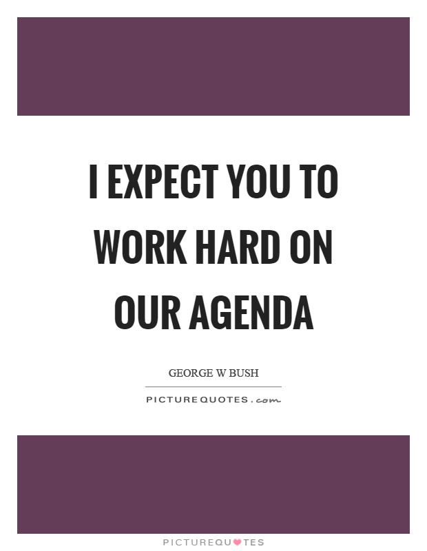 I expect you to work hard on our agenda Picture Quote #1