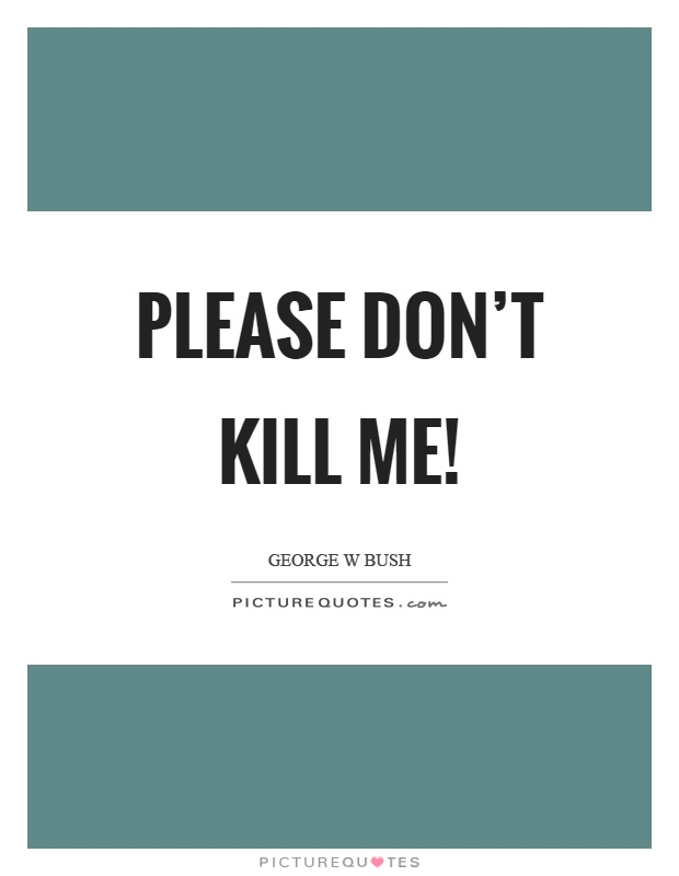 Please don't kill me! Picture Quote #1