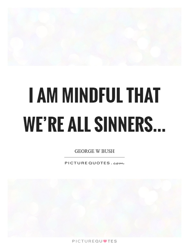 I am mindful that we're all sinners Picture Quote #1