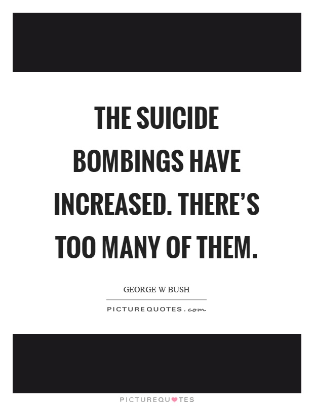 The suicide bombings have increased. There's too many of them Picture Quote #1