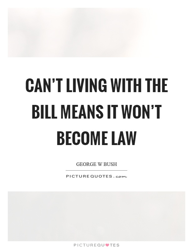 Can't living with the bill means it won't become law Picture Quote #1