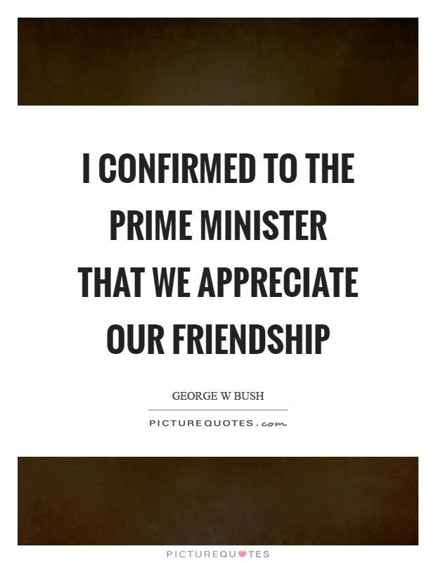 I confirmed to the prime minister that we appreciate our friendship Picture Quote #1