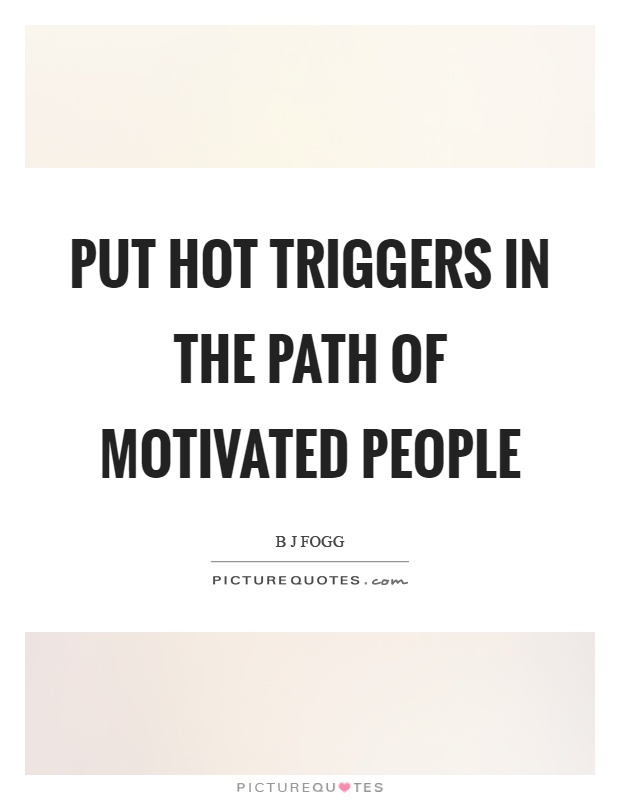 Put hot triggers in the path of motivated people Picture Quote #1