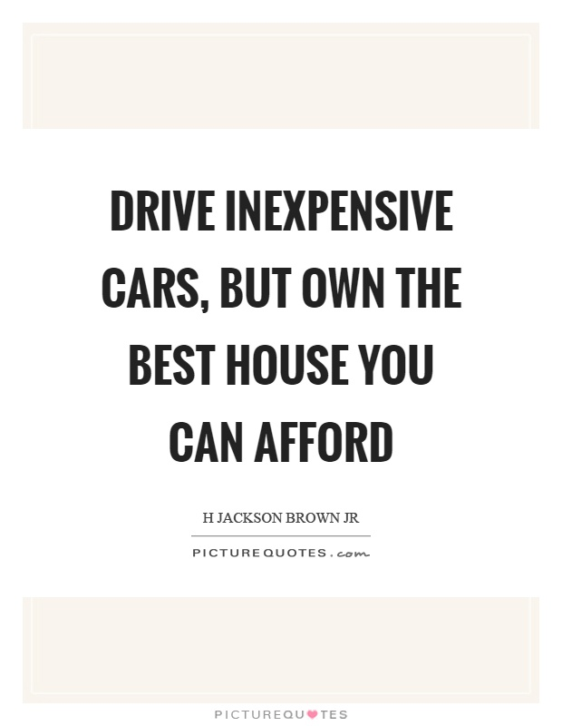 Drive inexpensive cars, but own the best house you can afford Picture Quote #1