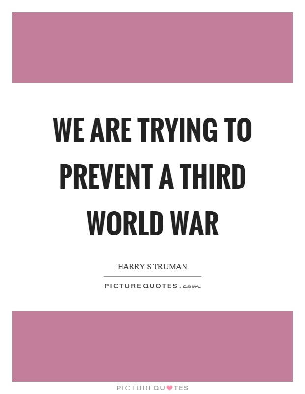 We are trying to prevent a third world war Picture Quote #1