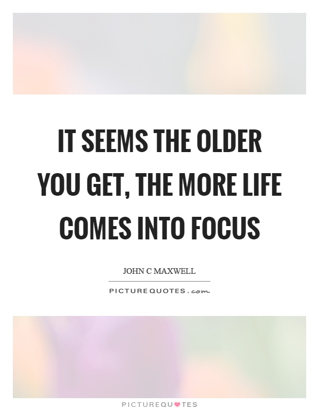 It seems the older you get, the more life comes into focus Picture Quote #1