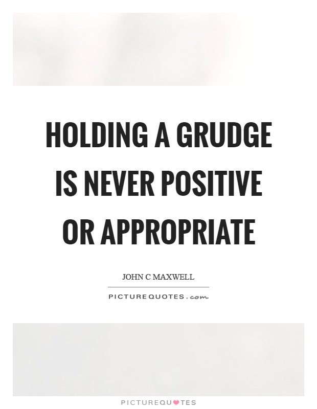 Holding a grudge is never positive or appropriate Picture Quote #1