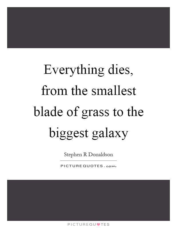 Everything dies, from the smallest blade of grass to the biggest galaxy Picture Quote #1