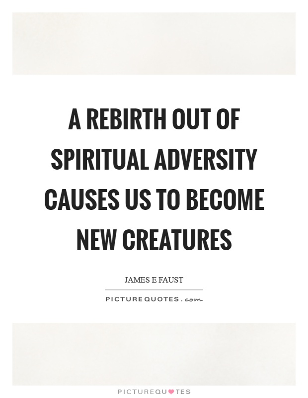 A rebirth out of spiritual adversity causes us to become new creatures Picture Quote #1