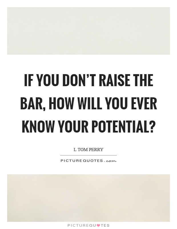 If you don't raise the bar, how will you ever know your potential? Picture Quote #1