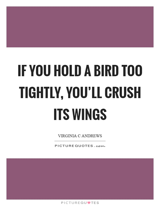 If you hold a bird too tightly, you'll crush its wings Picture Quote #1