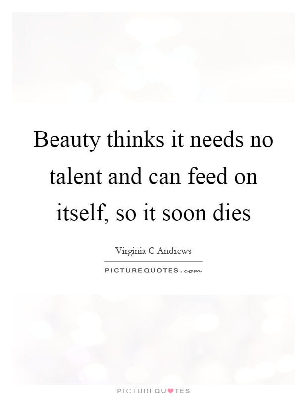 Beauty thinks it needs no talent and can feed on itself, so it soon dies Picture Quote #1