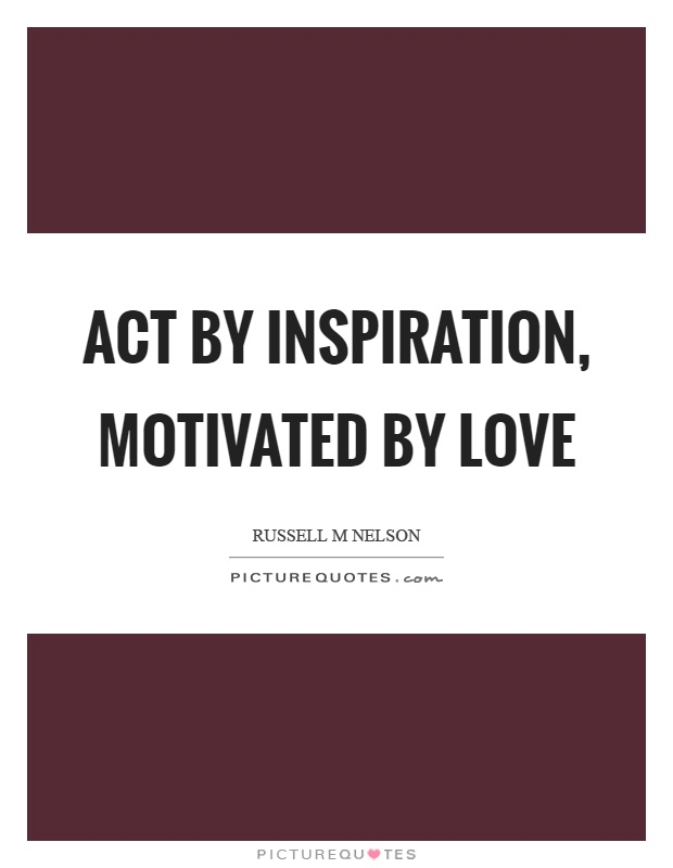 Act by inspiration, motivated by love Picture Quote #1