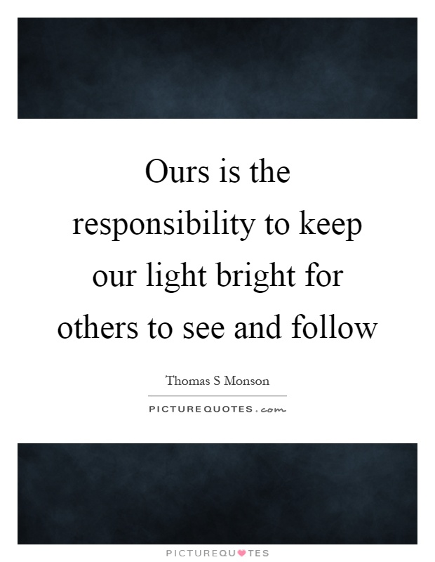 Ours is the responsibility to keep our light bright for others to see and follow Picture Quote #1