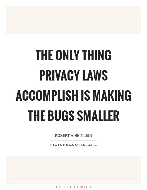 The only thing privacy laws accomplish is making the bugs smaller Picture Quote #1