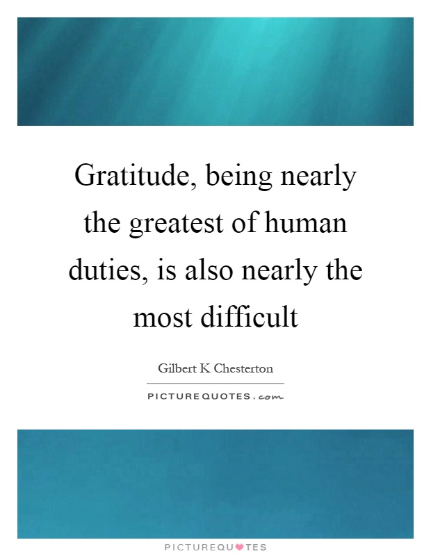 Gratitude, being nearly the greatest of human duties, is also nearly the most difficult Picture Quote #1