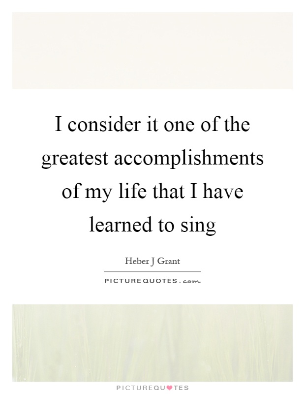 I consider it one of the greatest accomplishments of my life that I have learned to sing Picture Quote #1