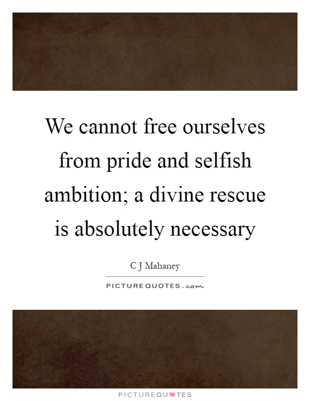 We cannot free ourselves from pride and selfish ambition; a divine rescue is absolutely necessary Picture Quote #1