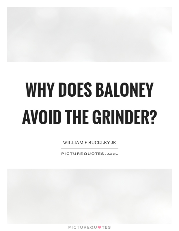Why does baloney avoid the grinder? Picture Quote #1