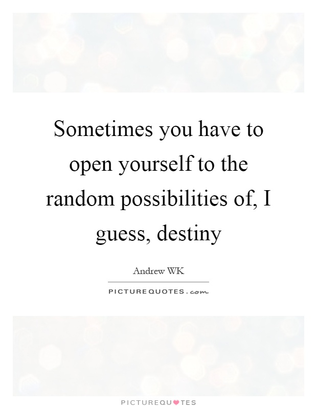 Sometimes you have to open yourself to the random possibilities of, I guess, destiny Picture Quote #1