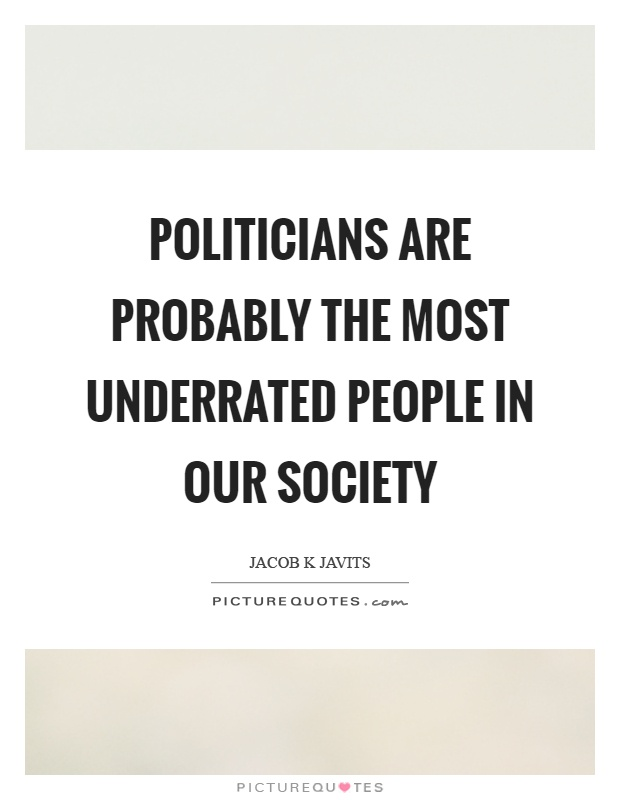 Politicians are probably the most underrated people in our society Picture Quote #1