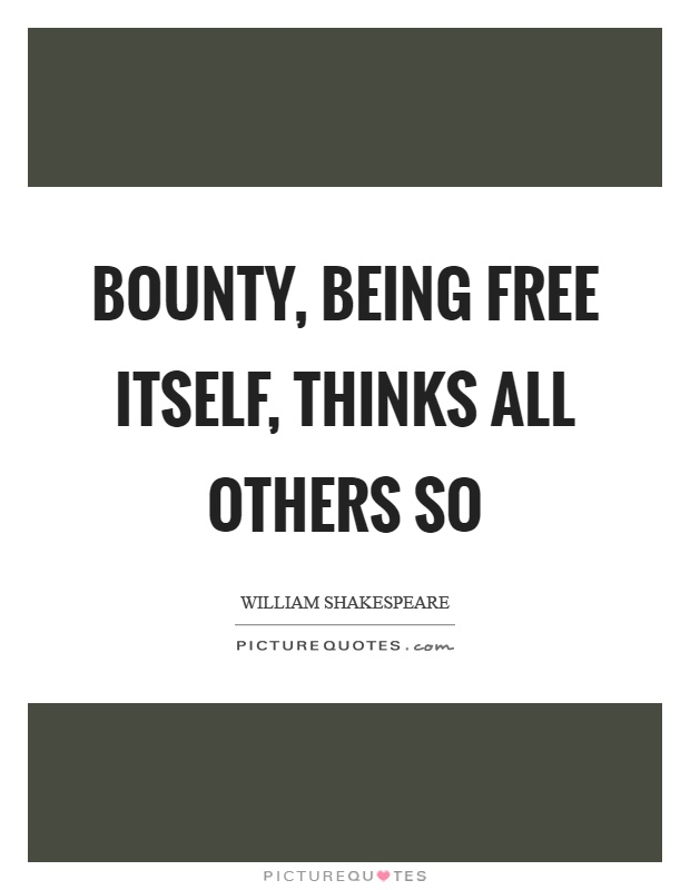 Bounty, being free itself, thinks all others so Picture Quote #1