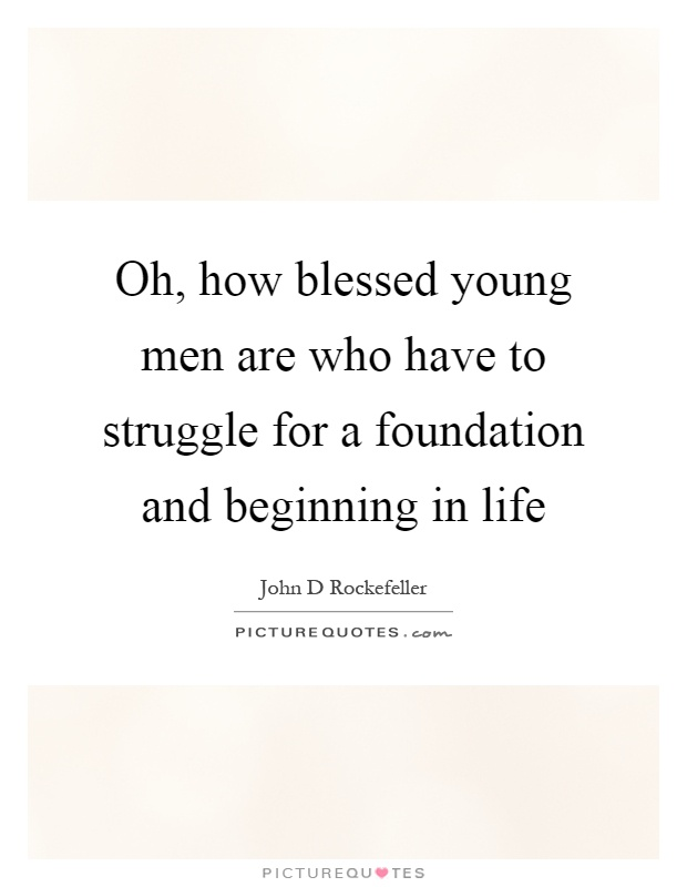 Oh, how blessed young men are who have to struggle for a foundation and beginning in life Picture Quote #1